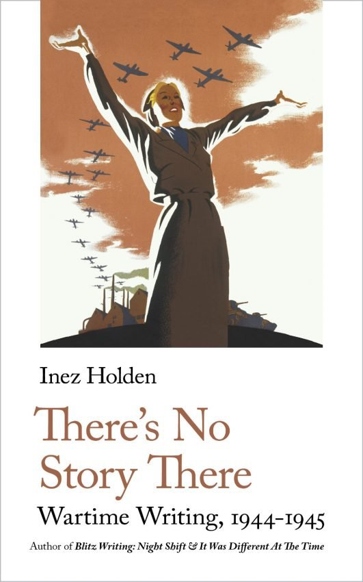 Inez Holden, There's No Story There. Wartime Writing, 1944-1945